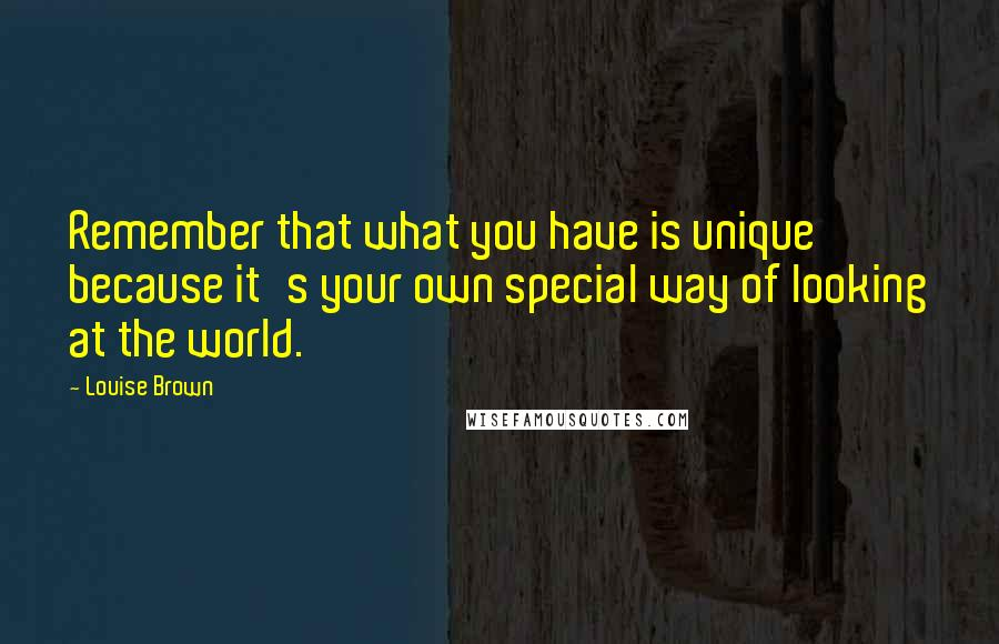 Louise Brown quotes: Remember that what you have is unique because it's your own special way of looking at the world.