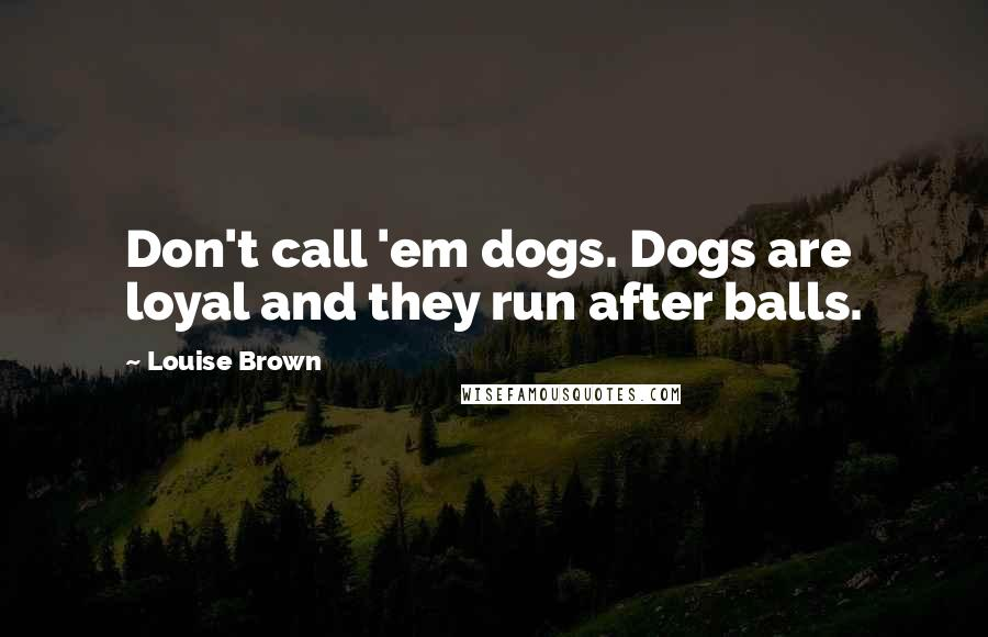 Louise Brown quotes: Don't call 'em dogs. Dogs are loyal and they run after balls.
