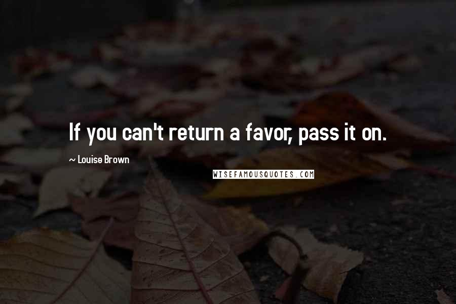 Louise Brown quotes: If you can't return a favor, pass it on.