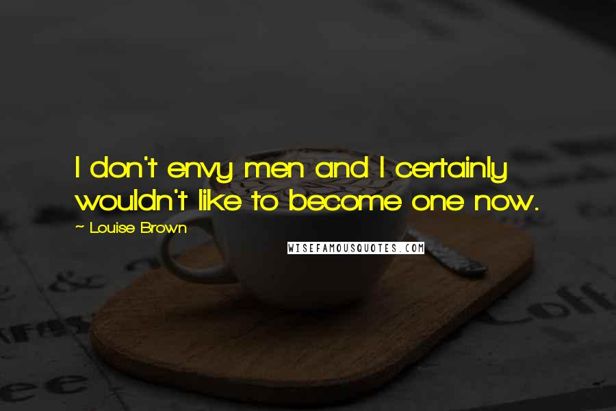 Louise Brown quotes: I don't envy men and I certainly wouldn't like to become one now.