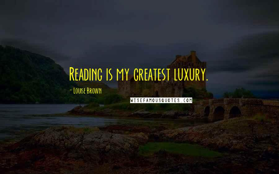 Louise Brown quotes: Reading is my greatest luxury.