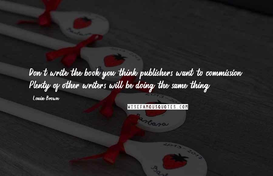 Louise Brown quotes: Don't write the book you think publishers want to commission. Plenty of other writers will be doing the same thing.