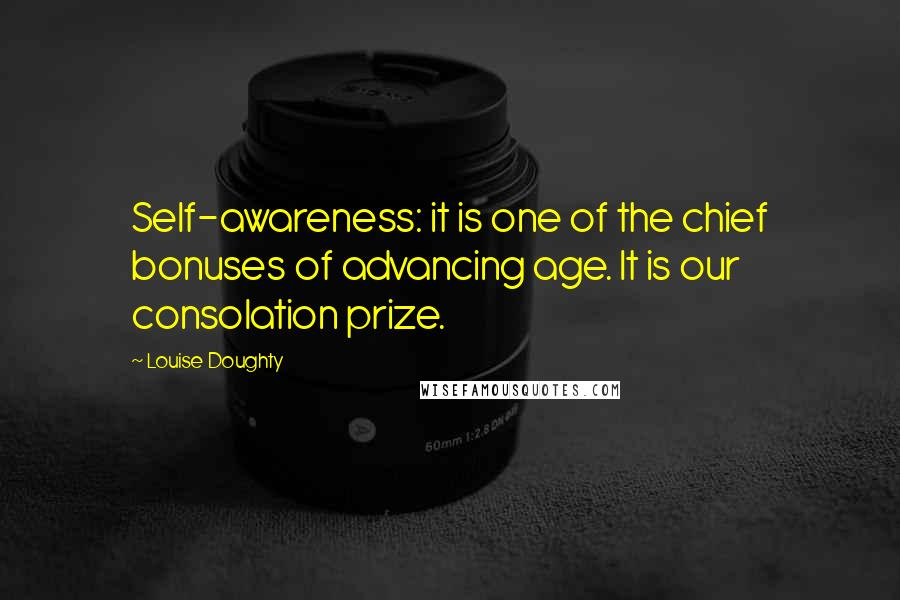 Louise Doughty quotes: Self-awareness: it is one of the chief bonuses of advancing age. It is our consolation prize.