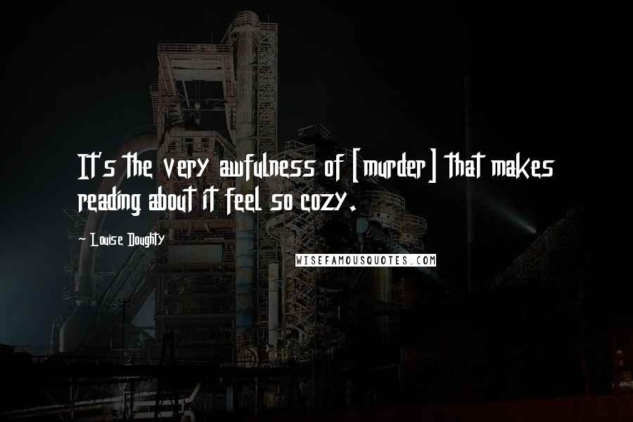 Louise Doughty quotes: It's the very awfulness of [murder] that makes reading about it feel so cozy.