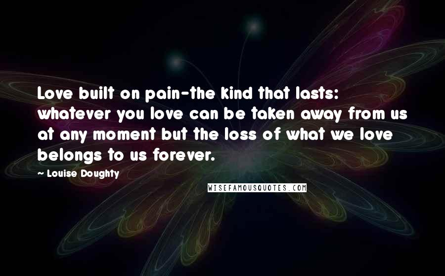 Louise Doughty quotes: Love built on pain-the kind that lasts: whatever you love can be taken away from us at any moment but the loss of what we love belongs to us forever.