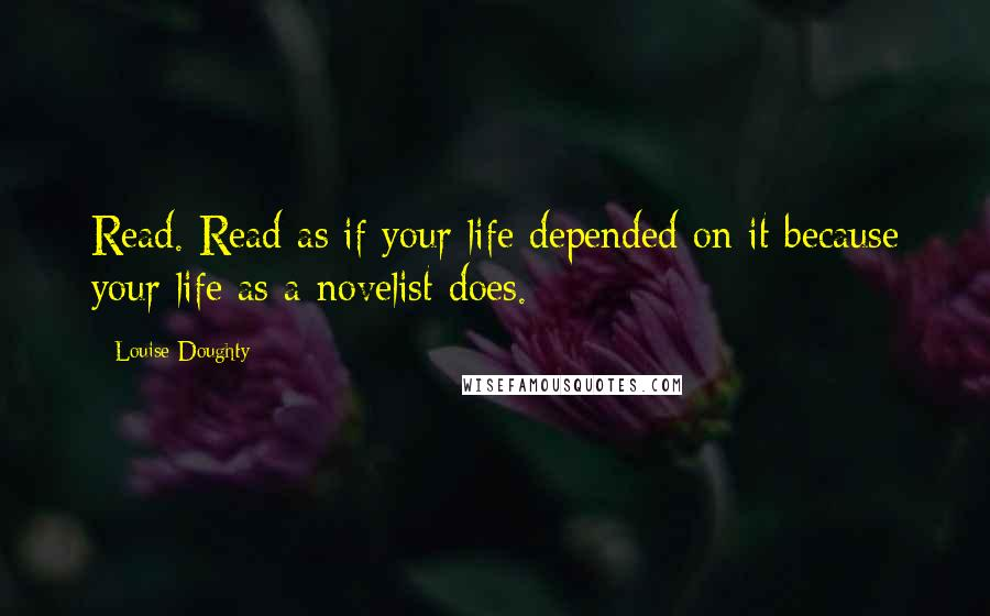 Louise Doughty quotes: Read. Read as if your life depended on it because your life as a novelist does.
