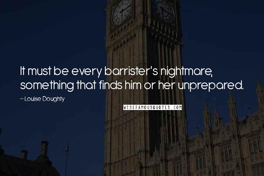 Louise Doughty quotes: It must be every barrister's nightmare, something that finds him or her unprepared.