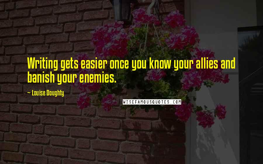 Louise Doughty quotes: Writing gets easier once you know your allies and banish your enemies.