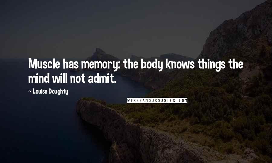 Louise Doughty quotes: Muscle has memory: the body knows things the mind will not admit.