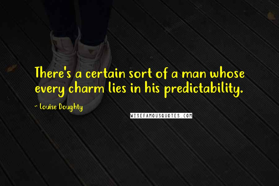 Louise Doughty quotes: There's a certain sort of a man whose every charm lies in his predictability.