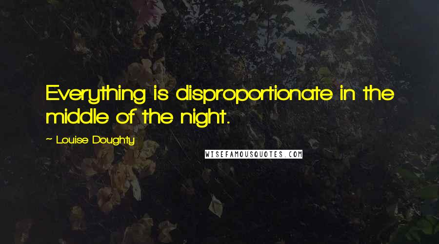 Louise Doughty quotes: Everything is disproportionate in the middle of the night.