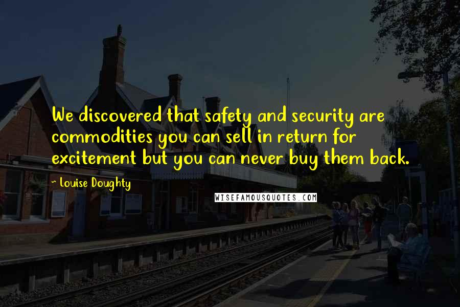 Louise Doughty quotes: We discovered that safety and security are commodities you can sell in return for excitement but you can never buy them back.