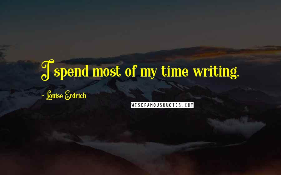 Louise Erdrich quotes: I spend most of my time writing.