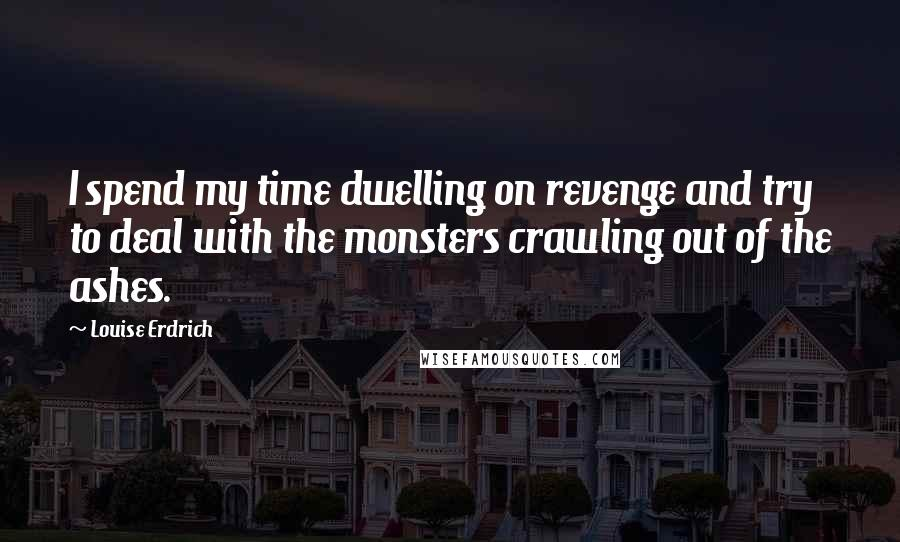 Louise Erdrich quotes: I spend my time dwelling on revenge and try to deal with the monsters crawling out of the ashes.
