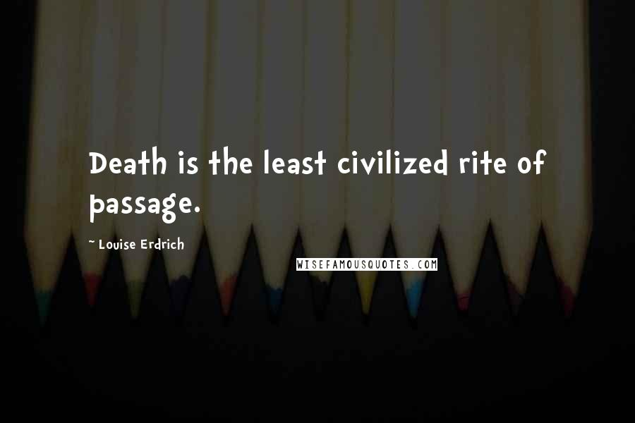 Louise Erdrich quotes: Death is the least civilized rite of passage.