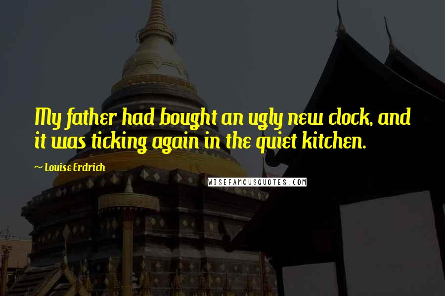 Louise Erdrich quotes: My father had bought an ugly new clock, and it was ticking again in the quiet kitchen.