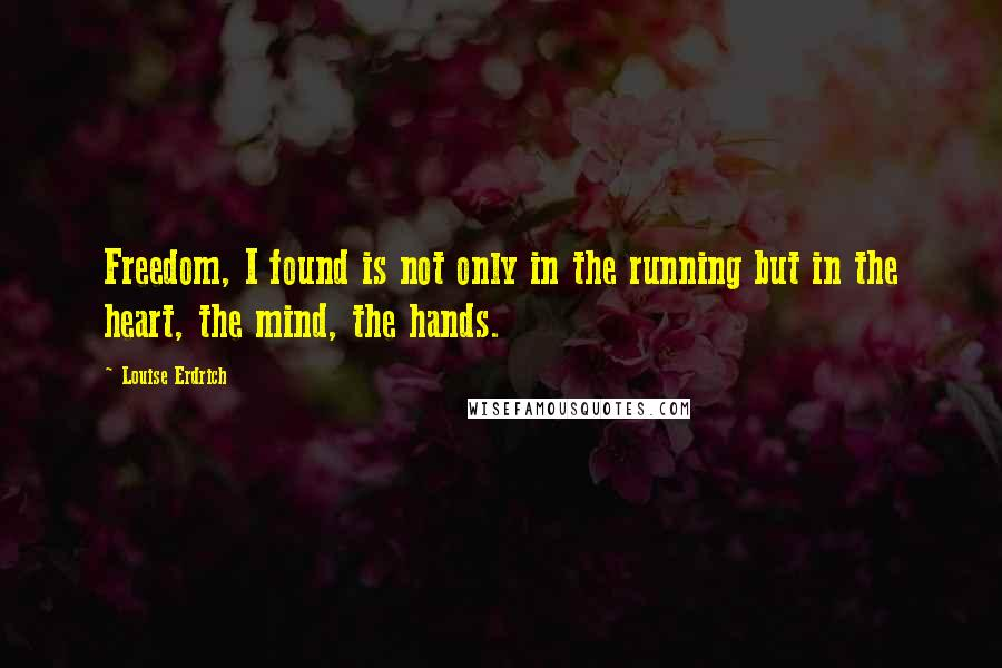 Louise Erdrich quotes: Freedom, I found is not only in the running but in the heart, the mind, the hands.