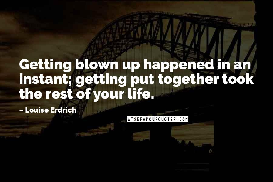 Louise Erdrich quotes: Getting blown up happened in an instant; getting put together took the rest of your life.