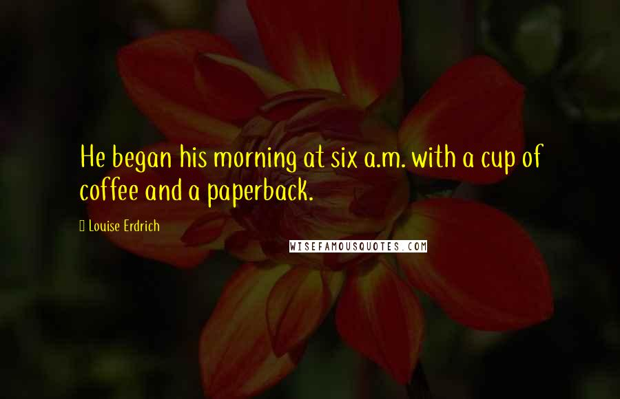 Louise Erdrich quotes: He began his morning at six a.m. with a cup of coffee and a paperback.