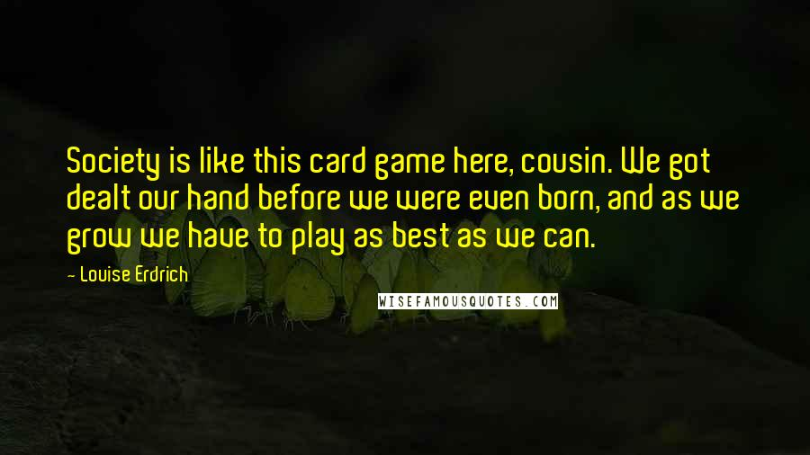 Louise Erdrich quotes: Society is like this card game here, cousin. We got dealt our hand before we were even born, and as we grow we have to play as best as we