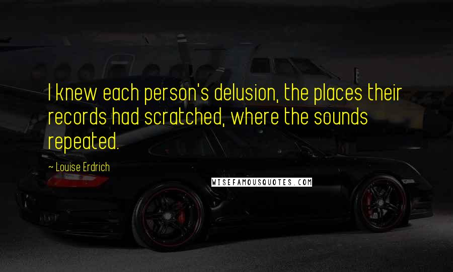 Louise Erdrich quotes: I knew each person's delusion, the places their records had scratched, where the sounds repeated.