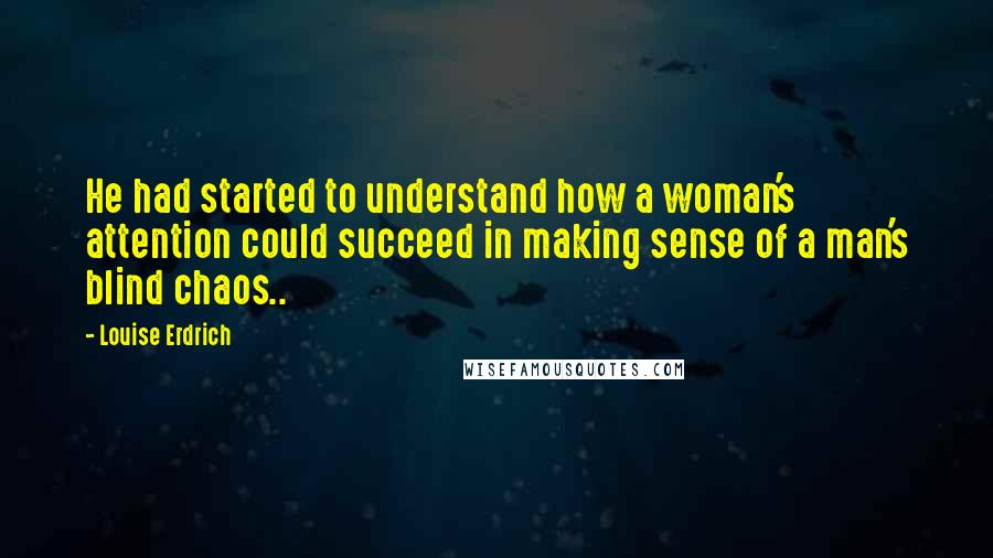 Louise Erdrich quotes: He had started to understand how a woman's attention could succeed in making sense of a man's blind chaos..