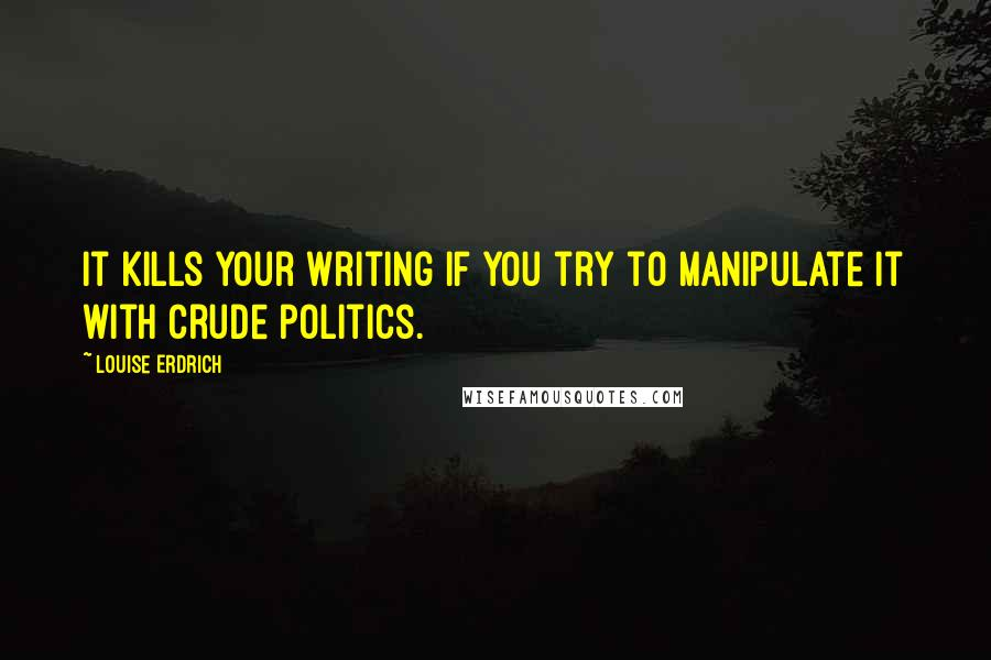 Louise Erdrich quotes: It kills your writing if you try to manipulate it with crude politics.