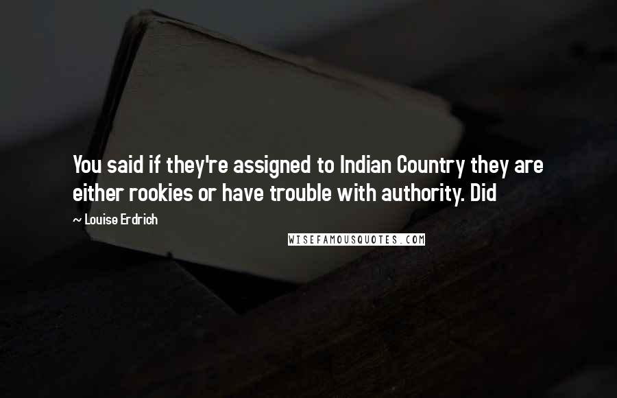 Louise Erdrich quotes: You said if they're assigned to Indian Country they are either rookies or have trouble with authority. Did