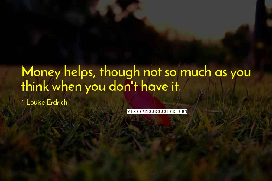 Louise Erdrich quotes: Money helps, though not so much as you think when you don't have it.