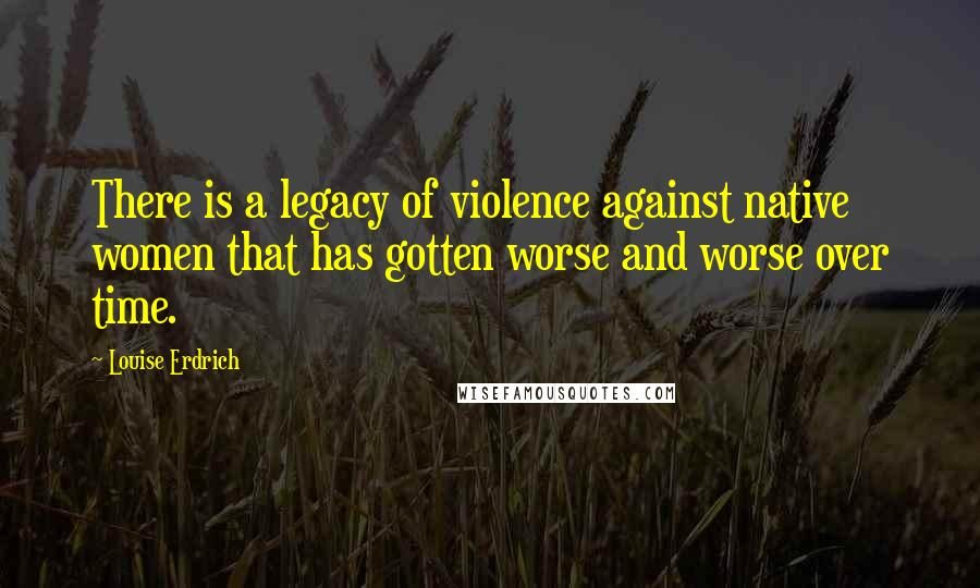 Louise Erdrich quotes: There is a legacy of violence against native women that has gotten worse and worse over time.