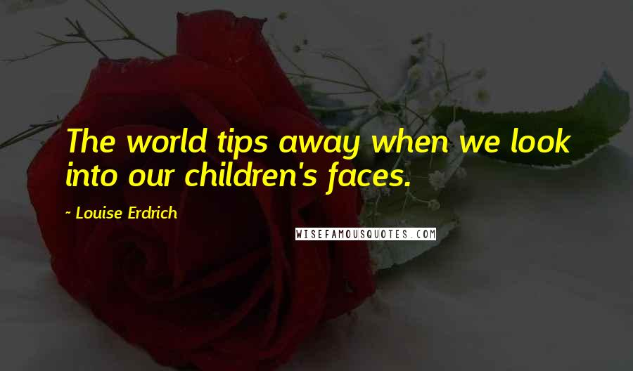 Louise Erdrich quotes: The world tips away when we look into our children's faces.
