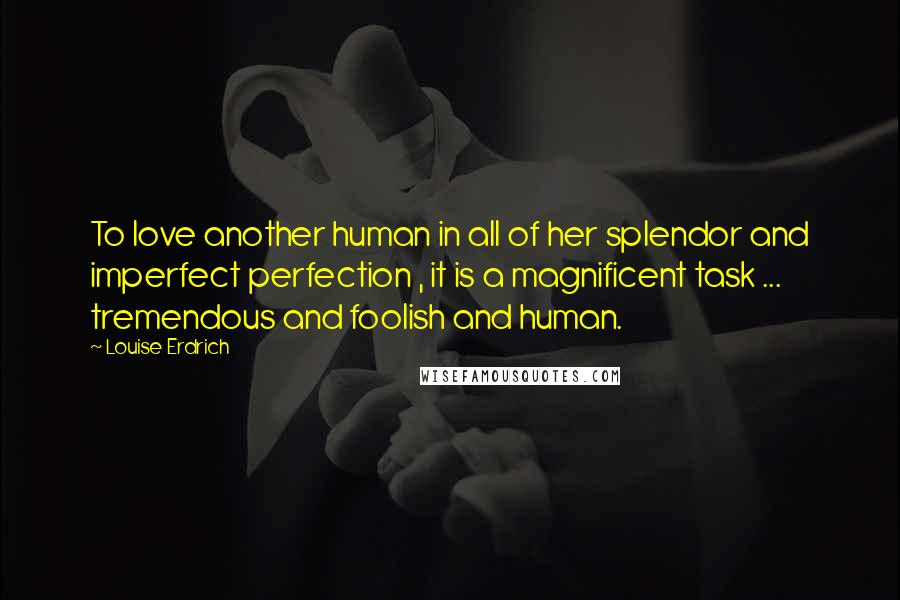 Louise Erdrich quotes: To love another human in all of her splendor and imperfect perfection , it is a magnificent task ... tremendous and foolish and human.