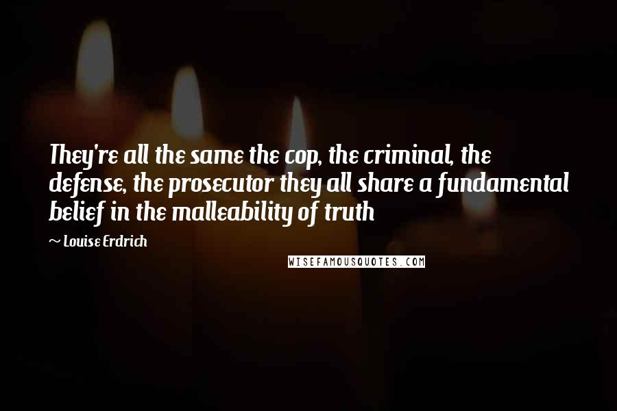 Louise Erdrich quotes: They're all the same the cop, the criminal, the defense, the prosecutor they all share a fundamental belief in the malleability of truth