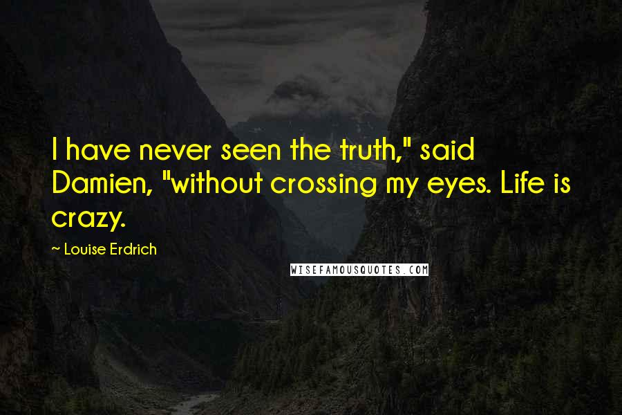 "Louise Erdrich quotes: I have never seen the truth,"" said Damien, ""without crossing my eyes. Life is crazy."