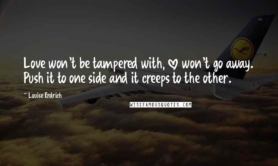 Louise Erdrich quotes: Love won't be tampered with, love won't go away. Push it to one side and it creeps to the other.