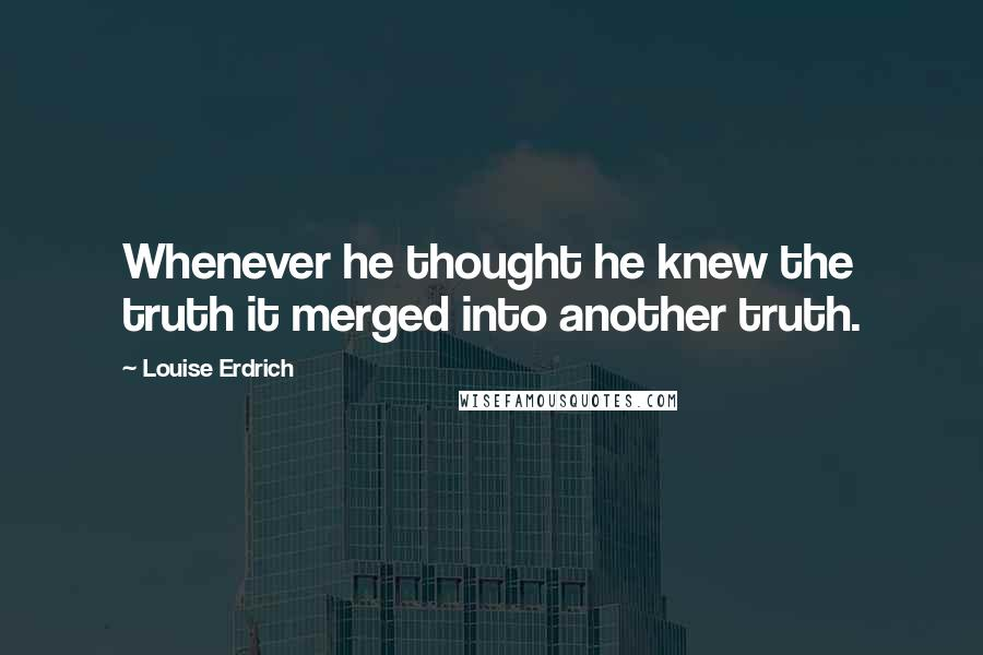 Louise Erdrich quotes: Whenever he thought he knew the truth it merged into another truth.