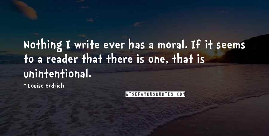 Louise Erdrich quotes: Nothing I write ever has a moral. If it seems to a reader that there is one, that is unintentional.