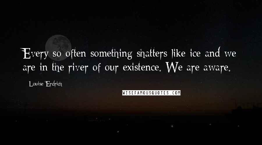 Louise Erdrich quotes: Every so often something shatters like ice and we are in the river of our existence. We are aware.