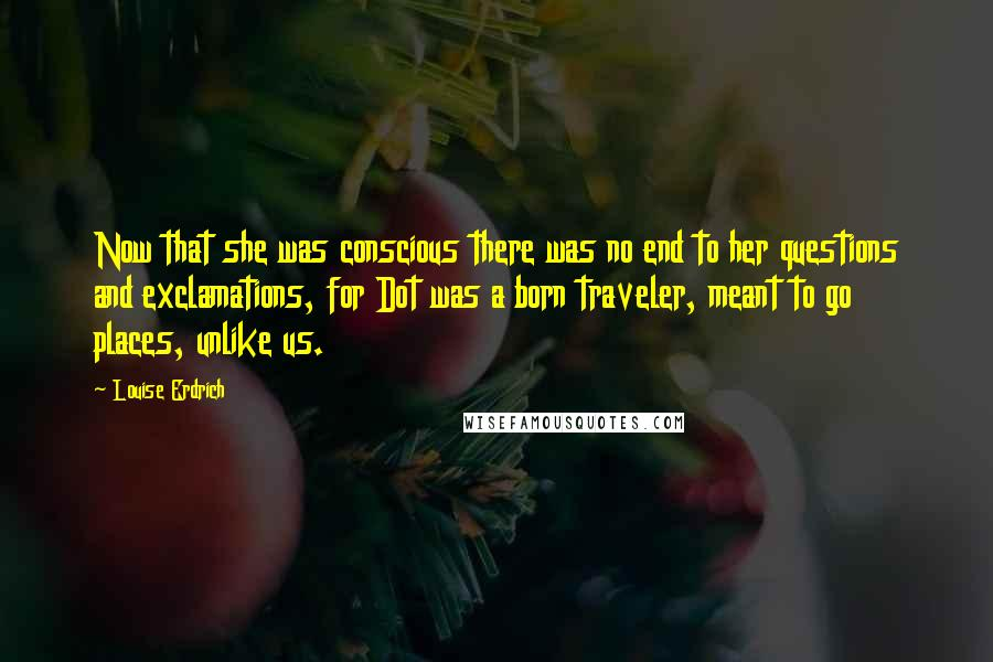 Louise Erdrich quotes: Now that she was conscious there was no end to her questions and exclamations, for Dot was a born traveler, meant to go places, unlike us.