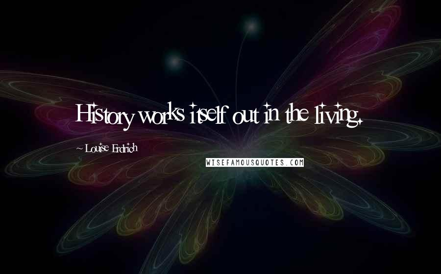 Louise Erdrich quotes: History works itself out in the living.