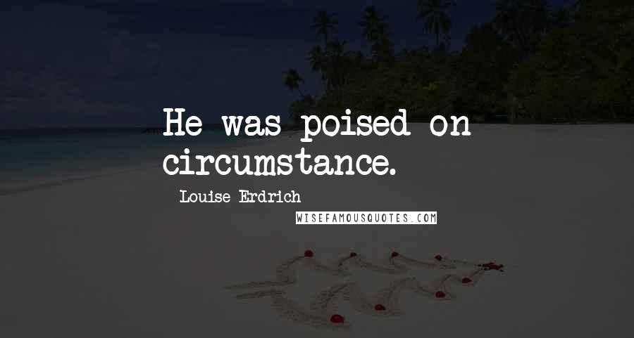 Louise Erdrich quotes: He was poised on circumstance.