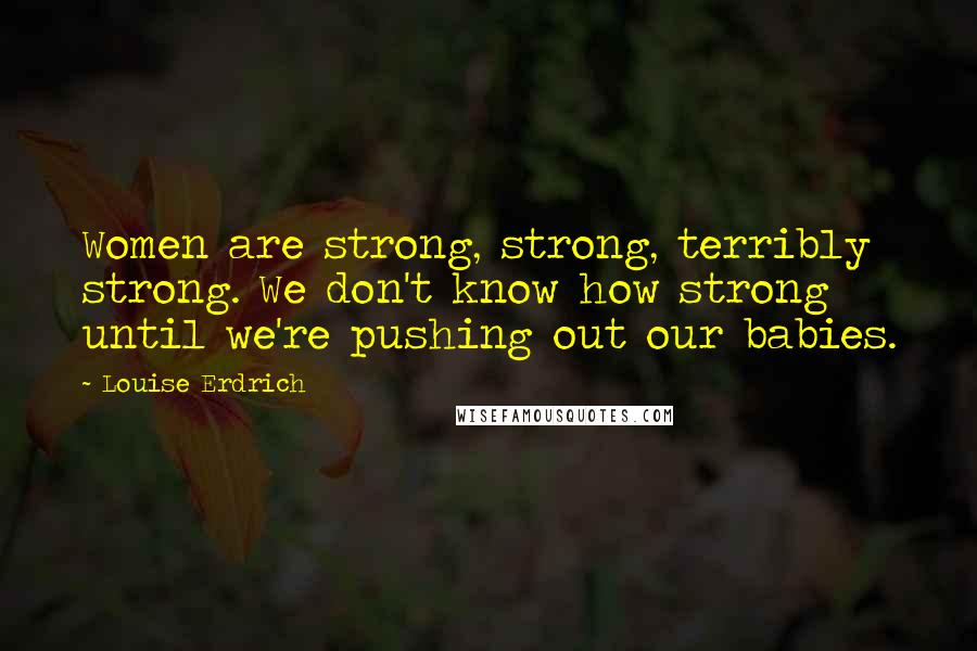 Louise Erdrich quotes: Women are strong, strong, terribly strong. We don't know how strong until we're pushing out our babies.
