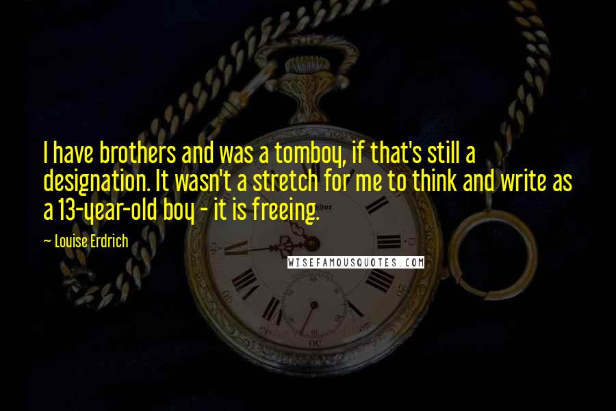 Louise Erdrich quotes: I have brothers and was a tomboy, if that's still a designation. It wasn't a stretch for me to think and write as a 13-year-old boy - it is freeing.