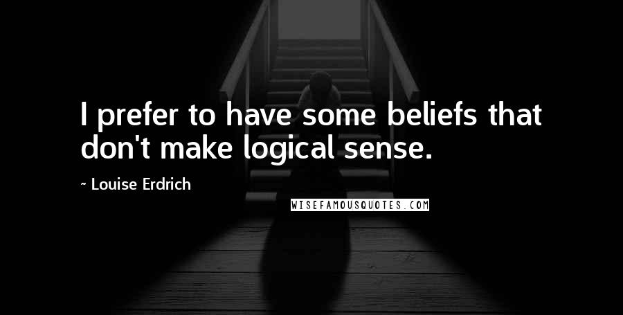 Louise Erdrich quotes: I prefer to have some beliefs that don't make logical sense.