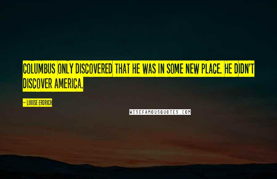 Louise Erdrich quotes: Columbus only discovered that he was in some new place. He didn't discover America.