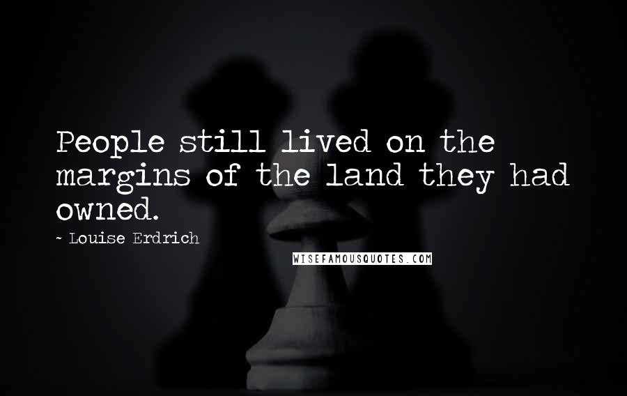 Louise Erdrich quotes: People still lived on the margins of the land they had owned.