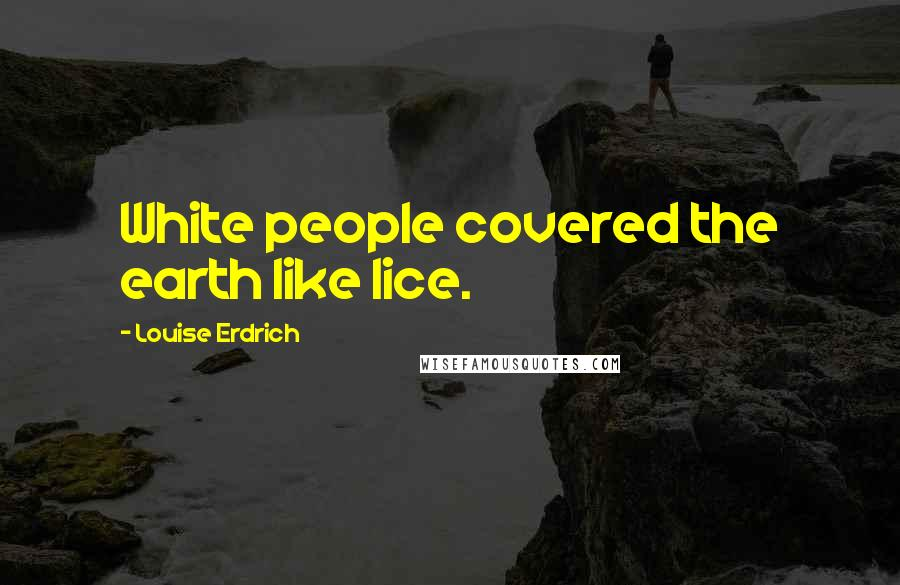 Louise Erdrich quotes: White people covered the earth like lice.