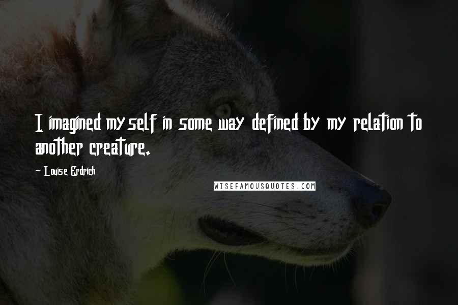 Louise Erdrich quotes: I imagined myself in some way defined by my relation to another creature.