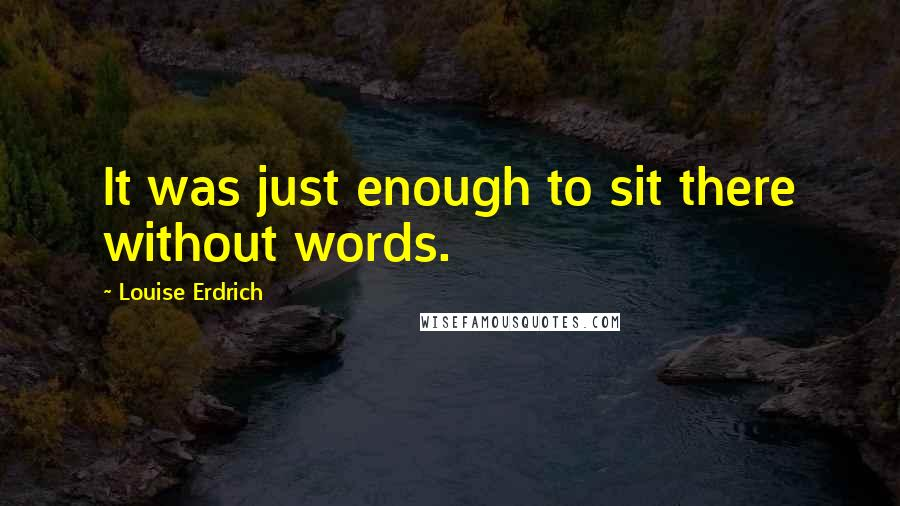 Louise Erdrich quotes: It was just enough to sit there without words.