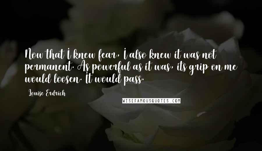 Louise Erdrich quotes: Now that I knew fear, I also knew it was not permanent. As powerful as it was, its grip on me would loosen. It would pass.